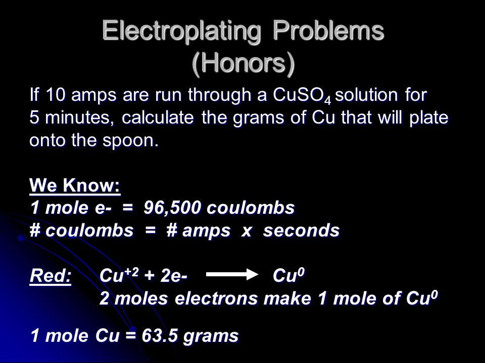 Electroplating Problems (Honors) If 10 amps are run through a CuSO 4 solution for 5 minutes, calculate the grams of Cu that will plate onto the spoon.