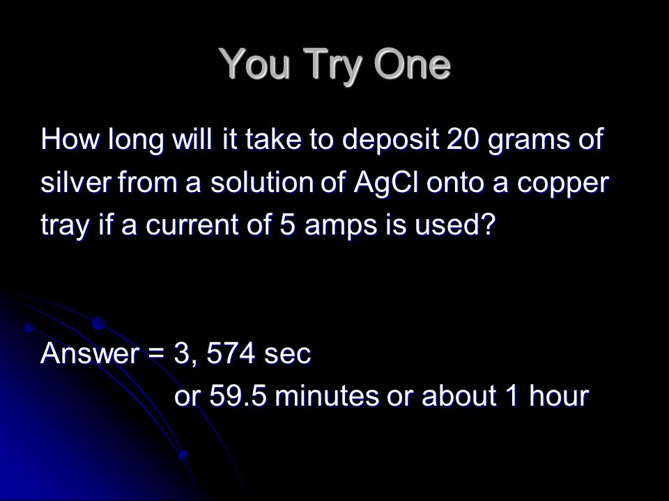You Try One How long will it take to deposit 20 grams of silver from a solution of AgCl onto a copper tray if a current of 5 amps is used.