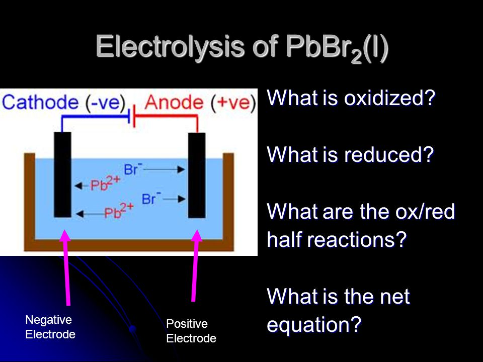 Electrolysis of PbBr 2 (l) What is oxidized. What is reduced.