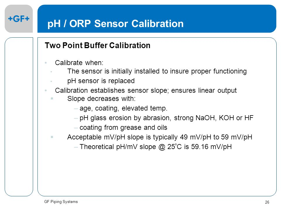 GF Piping Systems 26 pH / ORP Sensor Calibration Two Point Buffer Calibration Calibrate when: The sensor is initially installed to insure proper functioning pH sensor is replaced Calibration establishes sensor slope; ensures linear output  Slope decreases with: –age, coating, elevated temp.