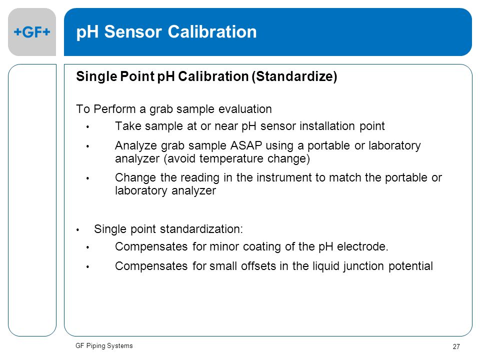GF Piping Systems 27 pH Sensor Calibration Single Point pH Calibration (Standardize) To Perform a grab sample evaluation Take sample at or near pH sensor installation point Analyze grab sample ASAP using a portable or laboratory analyzer (avoid temperature change) Change the reading in the instrument to match the portable or laboratory analyzer Single point standardization: Compensates for minor coating of the pH electrode.