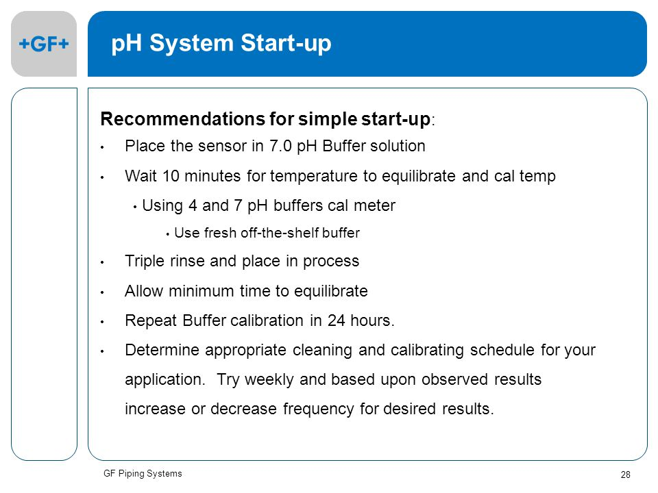 GF Piping Systems 28 pH System Start-up Recommendations for simple start-up : Place the sensor in 7.0 pH Buffer solution Wait 10 minutes for temperature to equilibrate and cal temp Using 4 and 7 pH buffers cal meter Use fresh off-the-shelf buffer Triple rinse and place in process Allow minimum time to equilibrate Repeat Buffer calibration in 24 hours.
