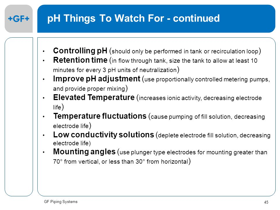 GF Piping Systems 45 pH Things To Watch For - continued Controlling pH ( should only be performed in tank or recirculation loop ) Retention time ( in flow through tank, size the tank to allow at least 10 minutes for every 3 pH units of neutralization ) Improve pH adjustment ( use proportionally controlled metering pumps, and provide proper mixing ) Elevated Temperature ( increases ionic activity, decreasing electrode life ) Temperature fluctuations ( cause pumping of fill solution, decreasing electrode life ) Low conductivity solutions ( deplete electrode fill solution, decreasing electrode life) Mounting angles ( use plunger type electrodes for mounting greater than 70° from vertical, or less than 30° from horizontal )