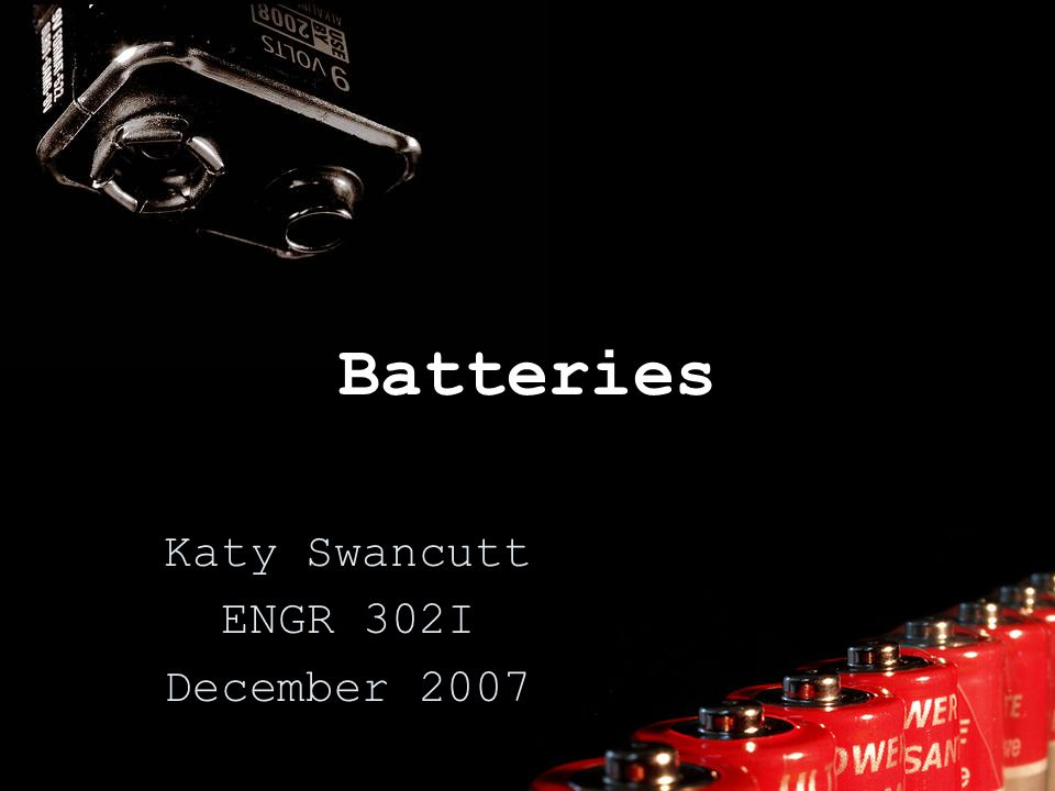Batteries Katy Swancutt ENGR 302I December 2007