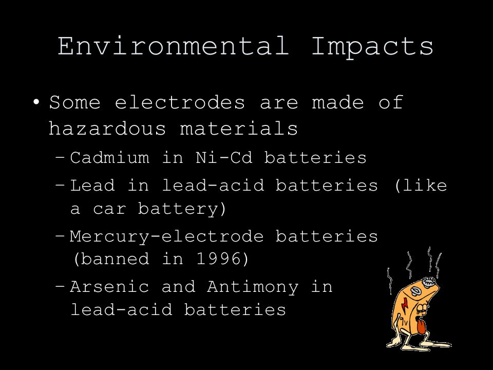 Environmental Impacts Some electrodes are made of hazardous materials –Cadmium in Ni-Cd batteries –Lead in lead-acid batteries (like a car battery) –Mercury-electrode batteries (banned in 1996) –Arsenic and Antimony in lead-acid batteries