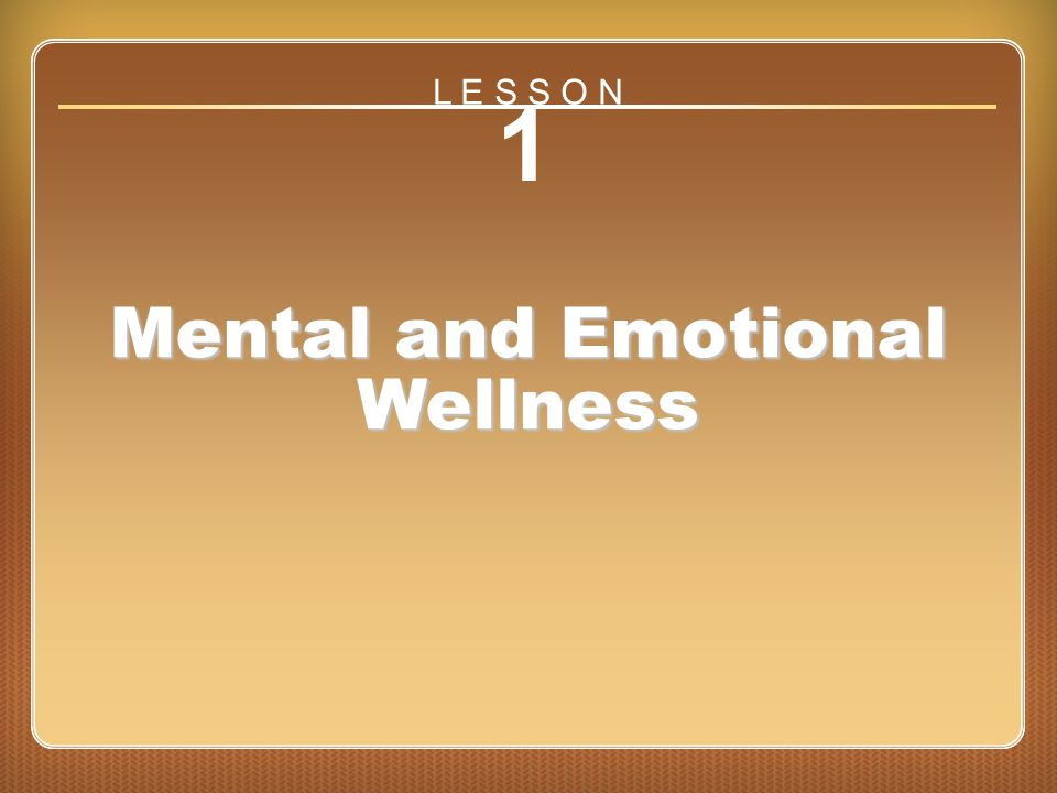Lesson 1 Mental and Emotional Wellness 1 Mental and Emotional Wellness L E S S O N