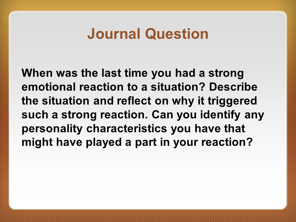 Journal Question When was the last time you had a strong emotional reaction to a situation? Describe the situation and reflect on why it triggered suc