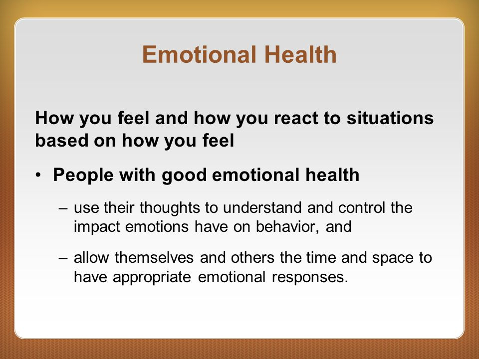 Emotional Health How you feel and how you react to situations based on how you feel People with good emotional health –use their thoughts to understan