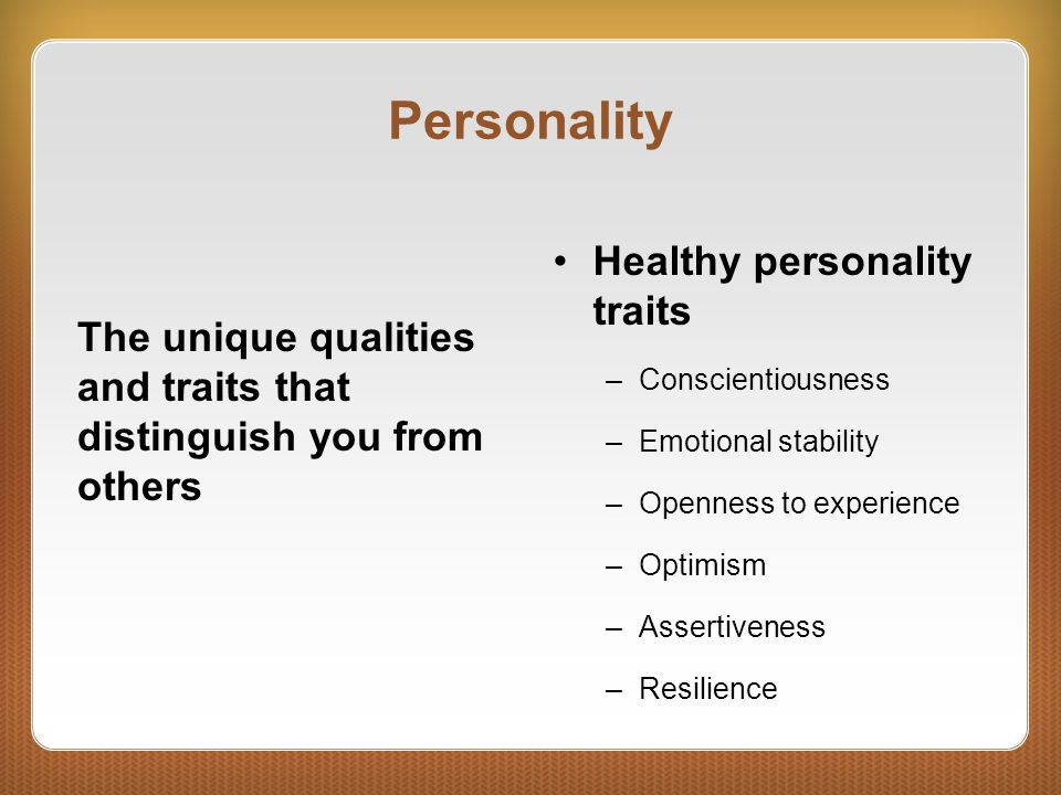 Personality The unique qualities and traits that distinguish you from others Healthy personality traits –Conscientiousness –Emotional stability –Openn