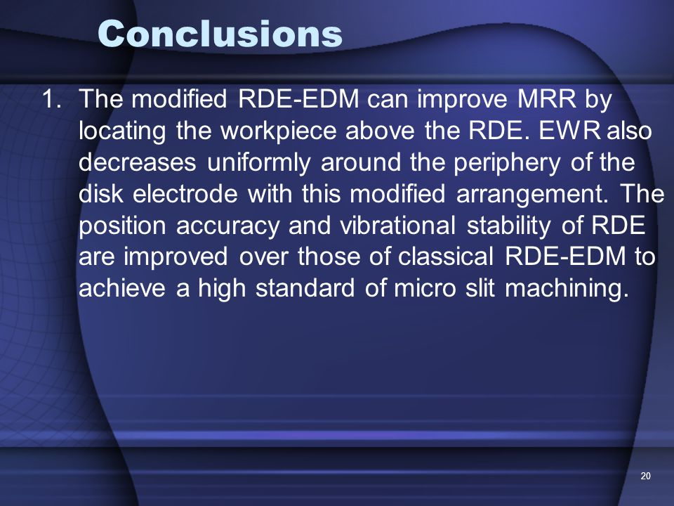 20 Conclusions 1.The modified RDE-EDM can improve MRR by locating the workpiece above the RDE.