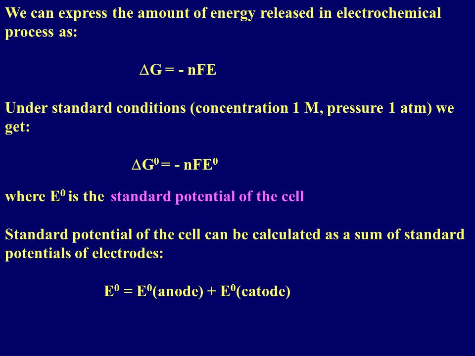 We can express the amount of energy released in electrochemical process as:  G = - nFE Under standard conditions (concentration 1 M, pressure 1 atm) we get:  G 0 = - nFE 0 where E 0 is the standard potential of the cell Standard potential of the cell can be calculated as a sum of standard potentials of electrodes: E 0 = E 0 (anode) + E 0 (catode)