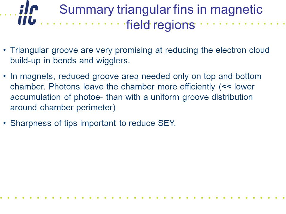 Summary triangular fins in magnetic field regions Triangular groove are very promising at reducing the electron cloud build-up in bends and wigglers.