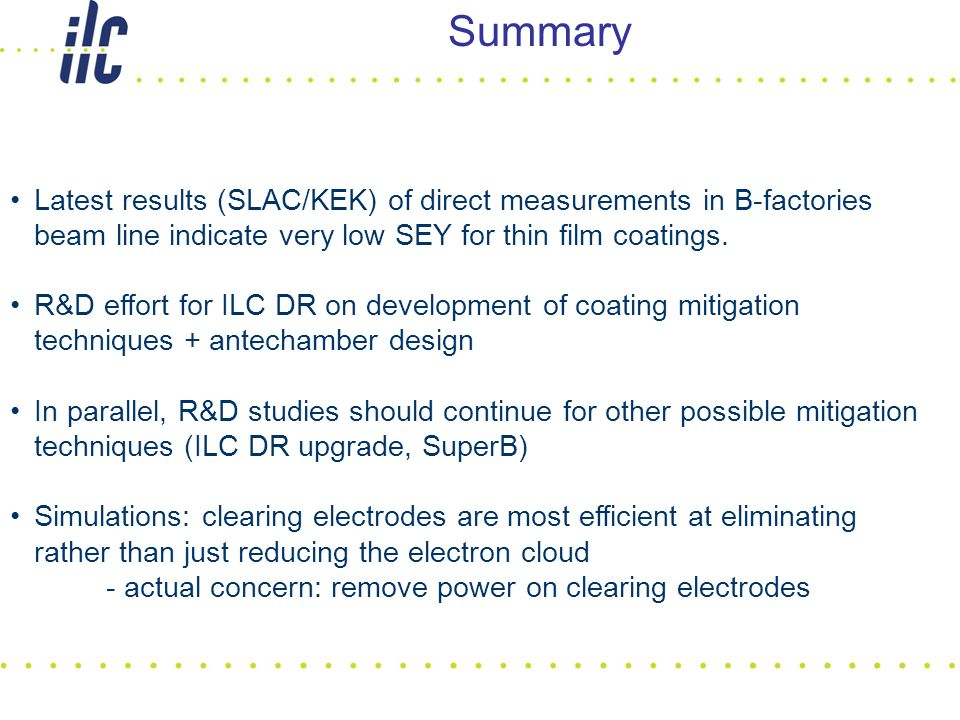 Summary Latest results (SLAC/KEK) of direct measurements in B-factories beam line indicate very low SEY for thin film coatings. R&D effort for ILC DR