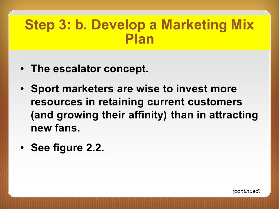 Step 3: b. Develop a Marketing Mix Plan The escalator concept. Sport marketers are wise to invest more resources in retaining current customers (and g