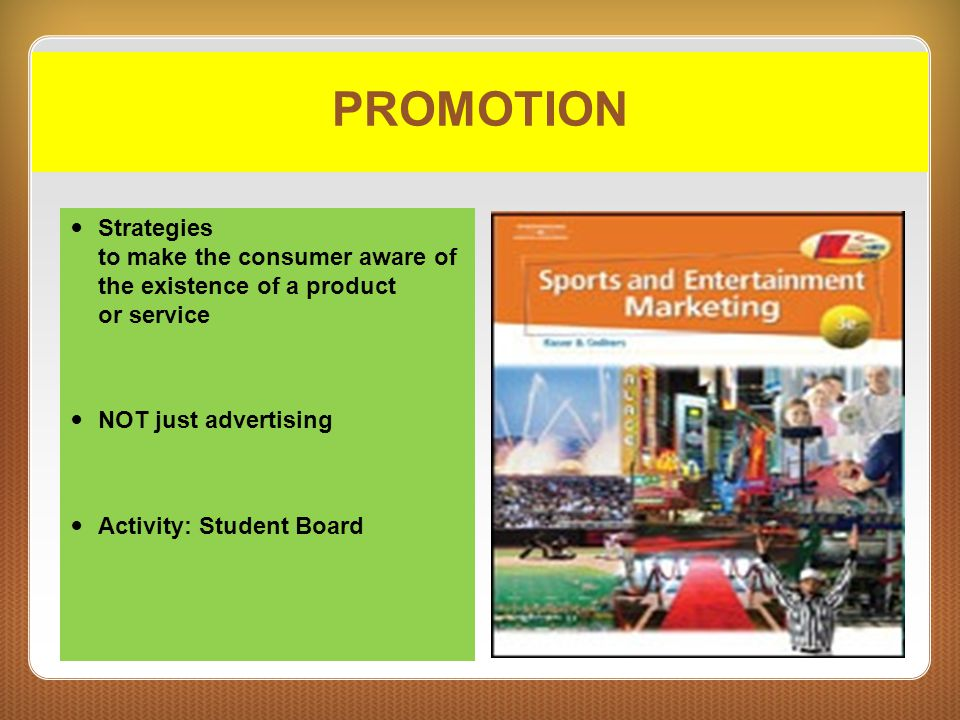 PROMOTION Strategies to make the consumer aware of the existence of a product or service NOT just advertising Activity: Student Board