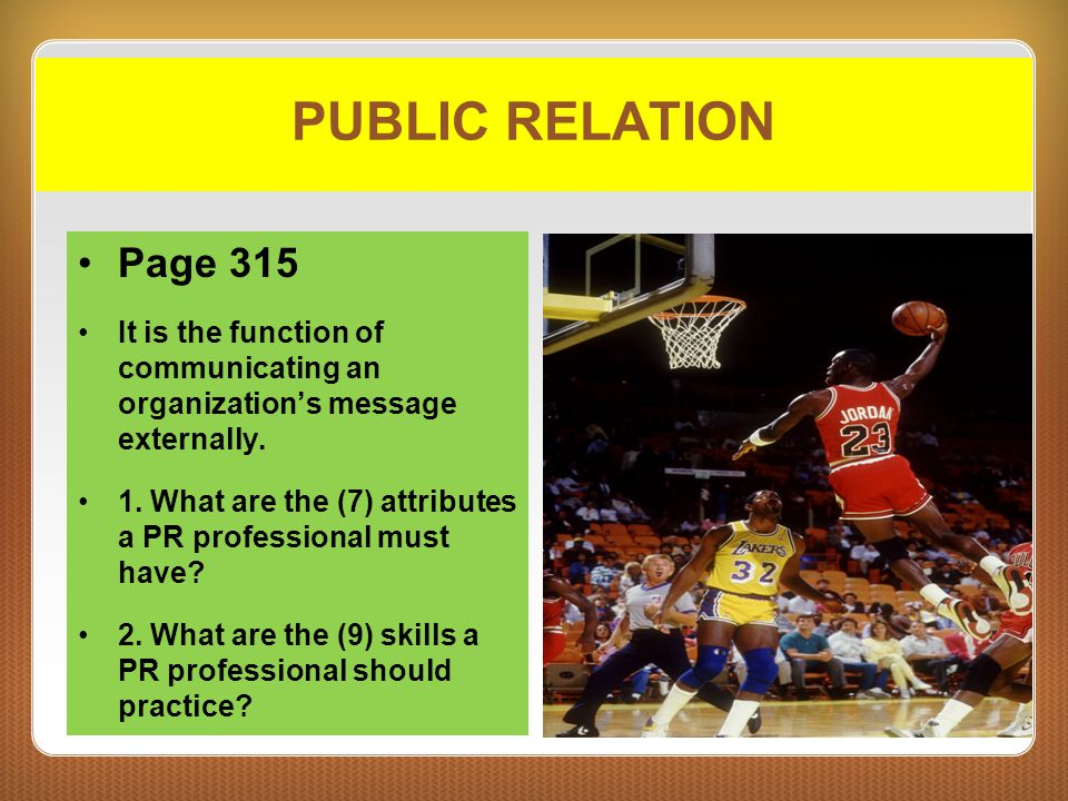 PUBLIC RELATION Page 315 It is the function of communicating an organization's message externally. 1. What are the (7) attributes a PR professional mu