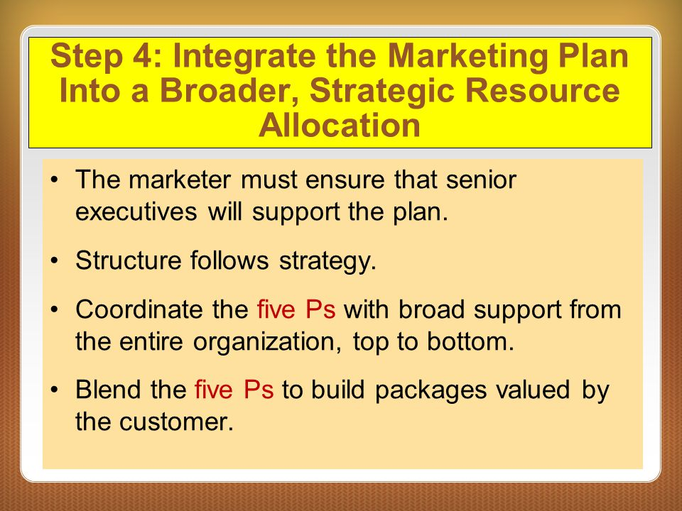 Step 4: Integrate the Marketing Plan Into a Broader, Strategic Resource Allocation The marketer must ensure that senior executives will support the pl