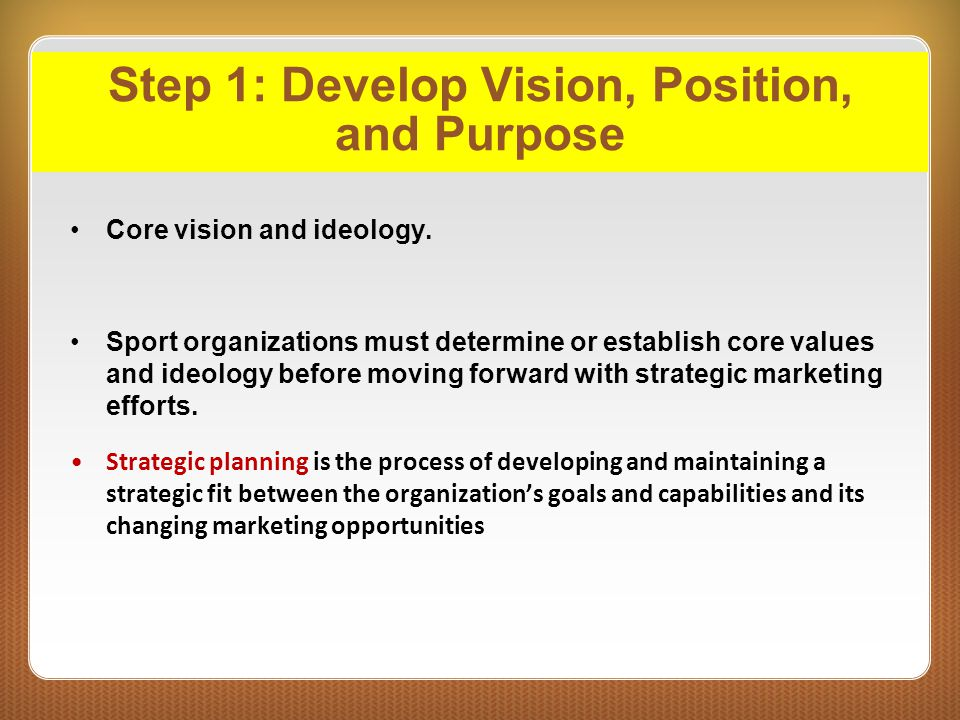 Step 1: Develop Vision, Position, and Purpose Core vision and ideology. Sport organizations must determine or establish core values and ideology befor
