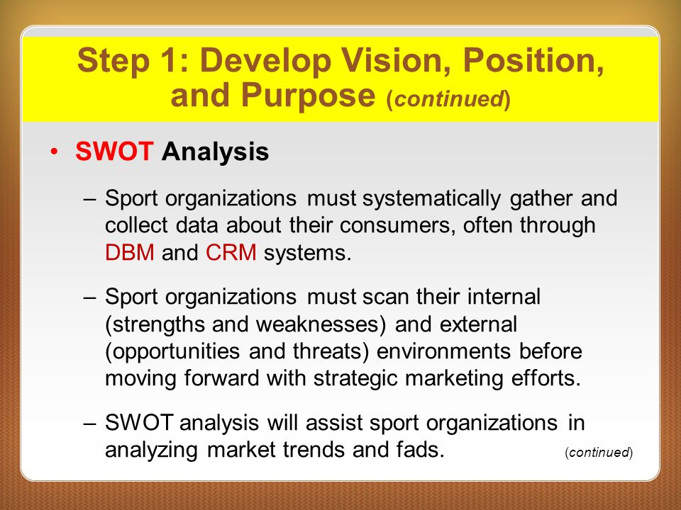 Step 1: Develop Vision, Position, and Purpose (continued) SWOT Analysis –Sport organizations must systematically gather and collect data about their c