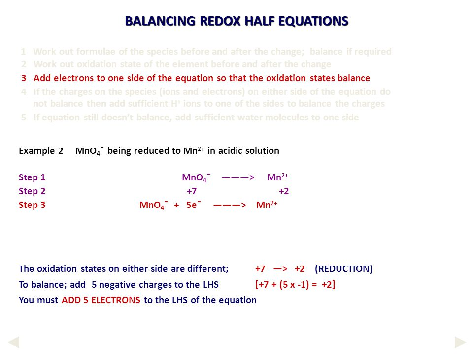 BALANCING REDOX HALF EQUATIONS The oxidation states on either side are different;+7 —> +2 (REDUCTION) To balance; add 5 negative charges to the LHS [+7 + (5 x -1) = +2] You must ADD 5 ELECTRONS to the LHS of the equation 1 Work out formulae of the species before and after the change; balance if required 2 Work out oxidation state of the element before and after the change 3 Add electrons to one side of the equation so that the oxidation states balance 4 If the charges on the species (ions and electrons) on either side of the equation do not balance then add sufficient H + ions to one of the sides to balance the charges 5 If equation still doesn't balance, add sufficient water molecules to one side Example 2 MnO 4 ¯ being reduced to Mn 2+ in acidic solution Step 1 MnO 4 ¯ ———> Mn 2+ Step 2 +7 +2 Step 3 MnO 4 ¯ + 5e¯ ———> Mn 2+
