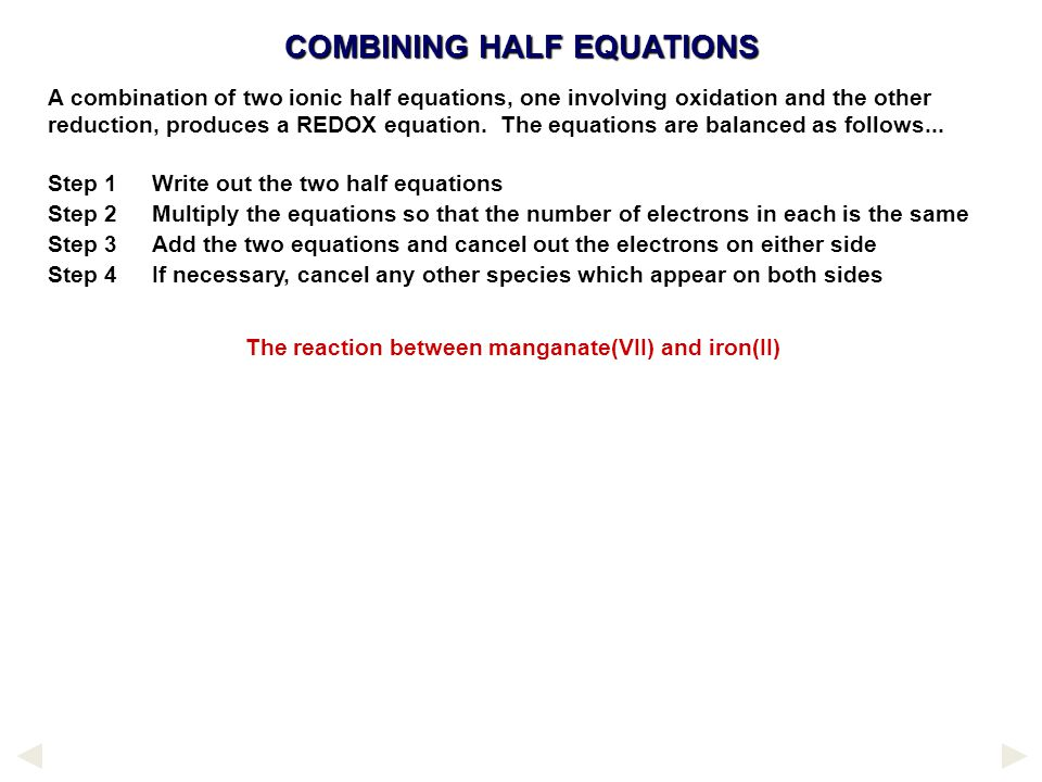 COMBINING HALF EQUATIONS A combination of two ionic half equations, one involving oxidation and the other reduction, produces a REDOX equation.