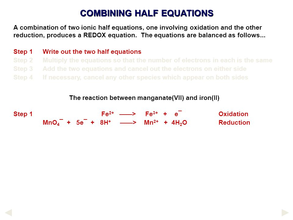 COMBINING HALF EQUATIONS The reaction between manganate(VII) and iron(II) Step 1Fe 2+ ——> Fe 3+ + e¯Oxidation MnO 4 ¯ + 5e¯ + 8H + ——> Mn 2+ + 4H 2 OReduction A combination of two ionic half equations, one involving oxidation and the other reduction, produces a REDOX equation.