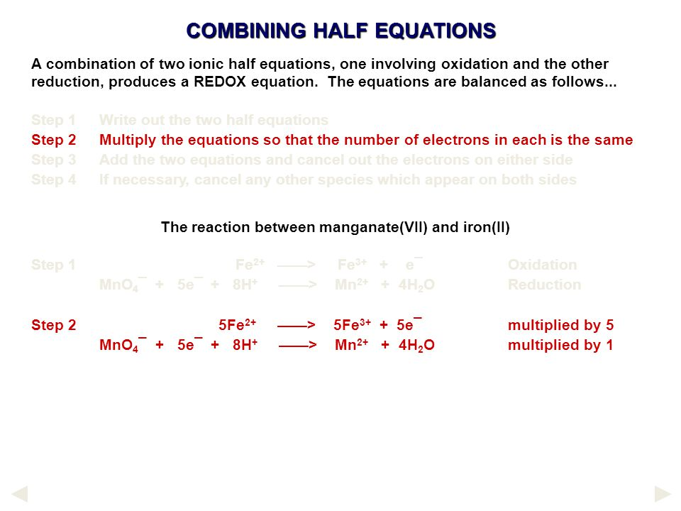 COMBINING HALF EQUATIONS The reaction between manganate(VII) and iron(II) Step 1Fe 2+ ——> Fe 3+ + e¯Oxidation MnO 4 ¯ + 5e¯ + 8H + ——> Mn 2+ + 4H 2 OReduction Step 2 5Fe 2+ ——> 5Fe 3+ + 5e¯multiplied by 5 MnO 4 ¯ + 5e¯ + 8H + ——> Mn 2+ + 4H 2 Omultiplied by 1 A combination of two ionic half equations, one involving oxidation and the other reduction, produces a REDOX equation.