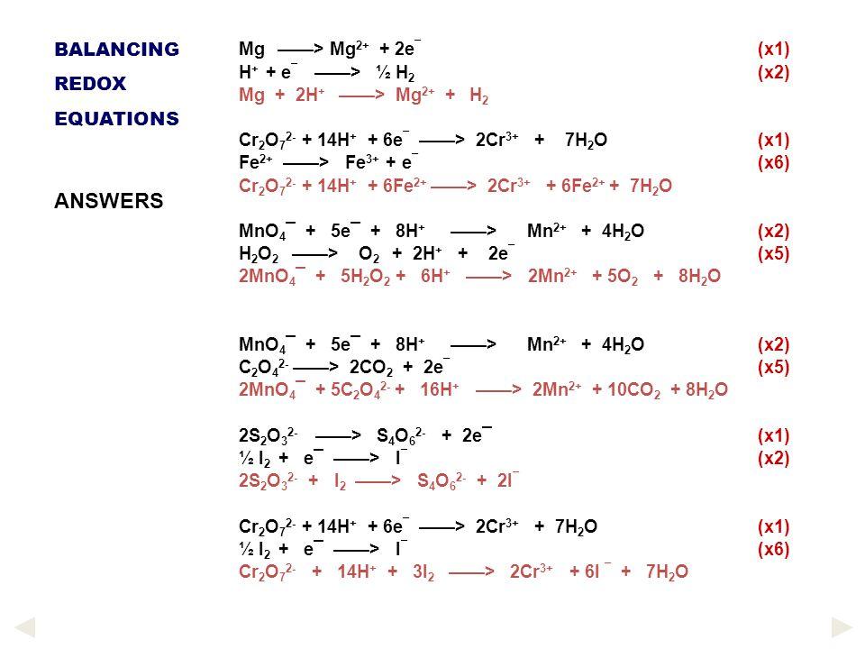 Mg ——> Mg 2+ + 2e ¯ (x1) H + + e ¯ ——> ½ H 2 (x2) Mg + 2H + ——> Mg 2+ + H 2 Cr 2 O 7 2- + 14H + + 6e ¯ ——> 2Cr 3+ + 7H 2 O (x1) Fe 2+ ——> Fe 3+ + e ¯ (x6) Cr 2 O 7 2- + 14H + + 6Fe 2+ ——> 2Cr 3+ + 6Fe 2+ + 7H 2 O MnO 4 ¯ + 5e¯ + 8H + ——> Mn 2+ + 4H 2 O (x2) H 2 O 2 ——> O 2 + 2H + + 2e ¯ (x5) 2MnO 4 ¯ + 5H 2 O 2 + 6H + ——> 2Mn 2+ + 5O 2 + 8H 2 O MnO 4 ¯ + 5e¯ + 8H + ——> Mn 2+ + 4H 2 O (x2) C 2 O 4 2- ——> 2CO 2 + 2e ¯ (x5) 2MnO 4 ¯ + 5C 2 O 4 2- + 16H + ——> 2Mn 2+ + 10CO 2 + 8H 2 O 2S 2 O 3 2- ——> S 4 O 6 2- + 2e¯ (x1) ½ I 2 + e¯ ——> I ¯ (x2) 2S 2 O 3 2- + I 2 ——> S 4 O 6 2- + 2I ¯ Cr 2 O 7 2- + 14H + + 6e ¯ ——> 2Cr 3+ + 7H 2 O (x1) ½ I 2 + e¯ ——> I ¯ (x6) Cr 2 O 7 2- + 14H + + 3I 2 ——> 2Cr 3+ + 6I ¯ + 7H 2 O BALANCING REDOX EQUATIONS ANSWERS