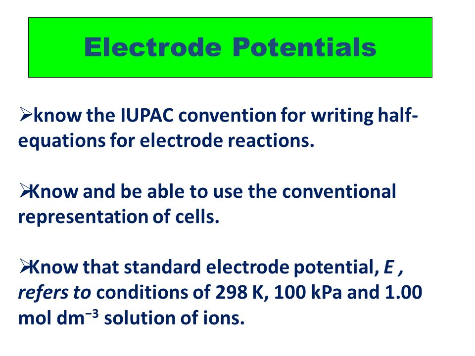 Electrode Potentials  know the IUPAC convention for writing half- equations for electrode reactions.