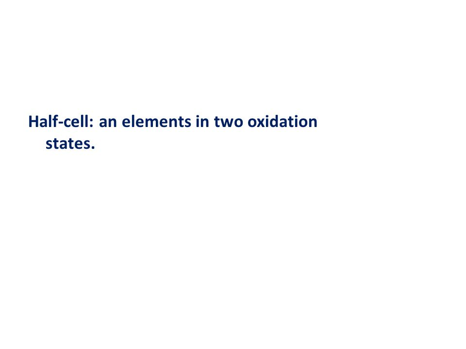 Half-cell: an elements in two oxidation states.