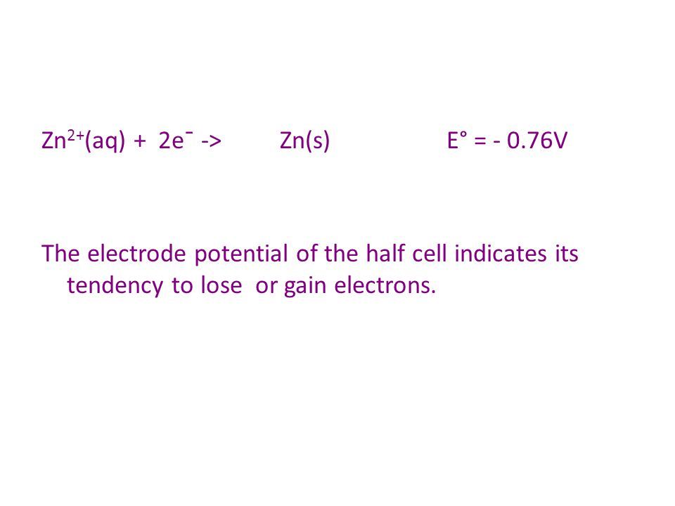 Zn 2+ (aq) + 2e¯ -> Zn(s)E° = - 0.76V The electrode potential of the half cell indicates its tendency to lose or gain electrons.
