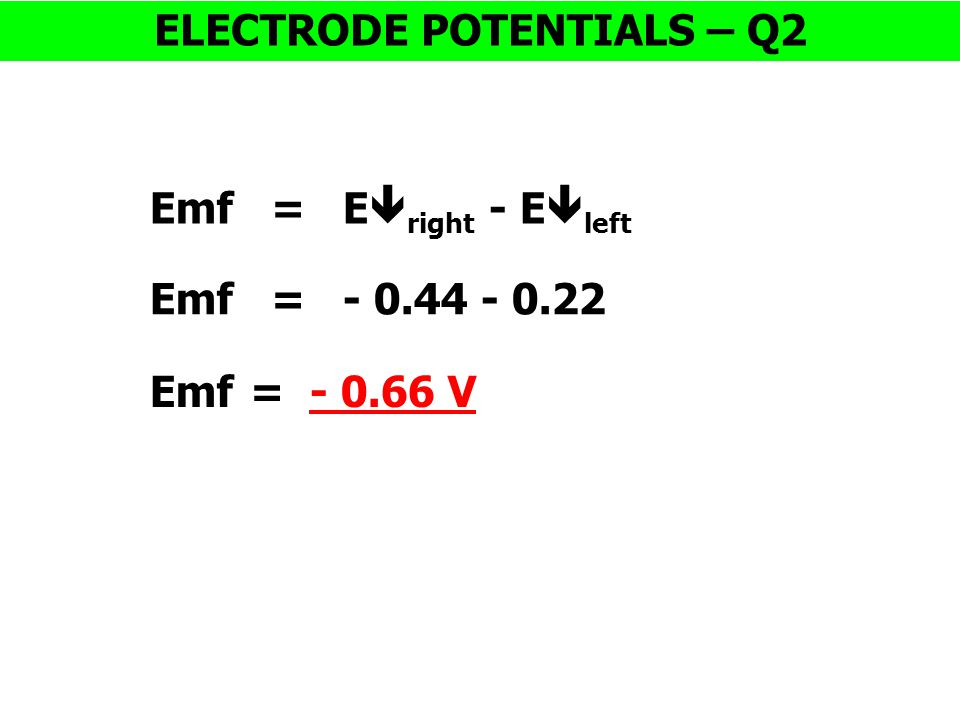 Emf = E  right - E  left ELECTRODE POTENTIALS – Q2 Emf = - 0.44 - 0.22 Emf = - 0.66 V