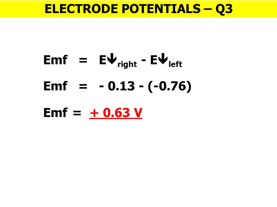 Emf = E  right - E  left ELECTRODE POTENTIALS – Q3 Emf = - 0.13 - (-0.76) Emf = + 0.63 V