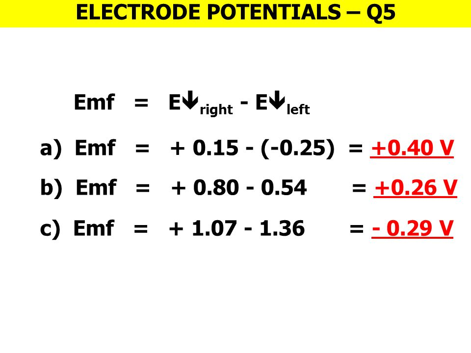 Emf = E  right - E  left ELECTRODE POTENTIALS – Q5 a) Emf = + 0.15 - (-0.25) = +0.40 V b) Emf = + 0.80 - 0.54 = +0.26 V c) Emf = + 1.07 - 1.36 = - 0.29 V