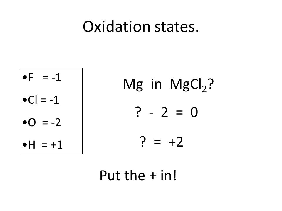 Oxidation states. F = -1 Cl = -1 O = -2 H = +1 Mg in MgCl 2 - 2 = 0 = +2 Put the + in!