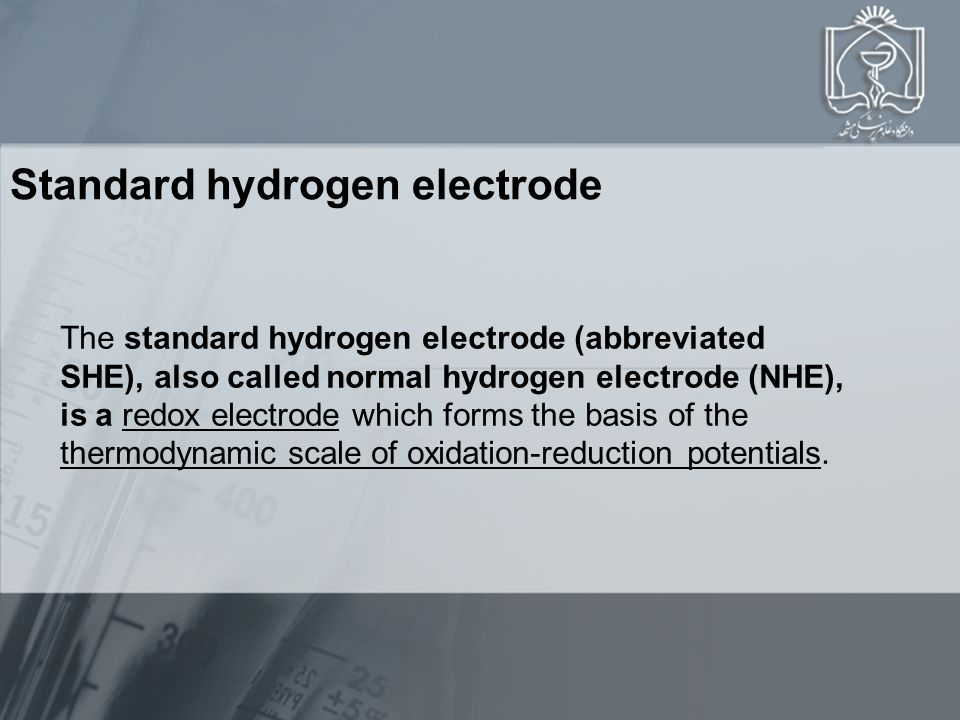 Standard hydrogen electrode The standard hydrogen electrode (abbreviated SHE), also called normal hydrogen electrode (NHE), is a redox electrode which forms the basis of the thermodynamic scale of oxidation-reduction potentials.redox electrode thermodynamic scale of oxidation-reduction potentials