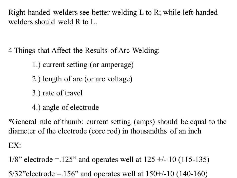 *Arc length increases as arc voltages increases.* Ex: arc 3/16 long requires 3x the voltage of a 1/16 arc *Arc length should be slightly less than diameter of electrode being used.* *Use the sound of the arc to guide you: sound should be sharp, energetic crackle.* *Electrode must be fed downward at a constant rate to keep the right arc length!* *Rate of travel of the arc changes with the thickness of the metal being welded, amount of current, and shape/size of weld (bead) wanted.* *Arc length and arc travel should be such that the puddle of molten metal is about twice the diameter of the rod used.*