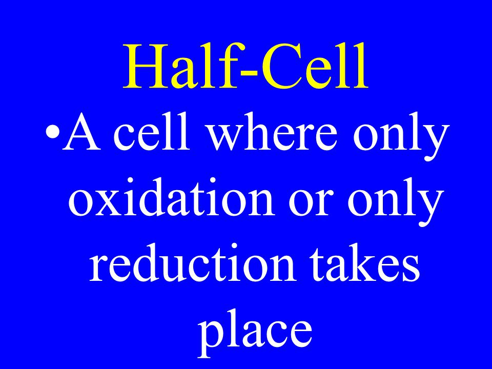 Half-Cell A cell where only oxidation or only reduction takes place