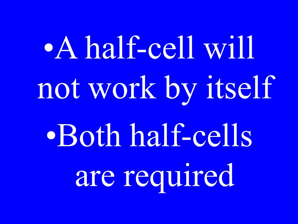 A half-cell will not work by itself Both half-cells are required