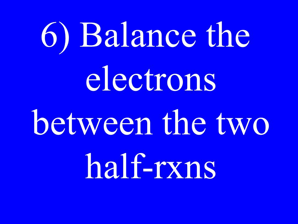 6) Balance the electrons between the two half-rxns
