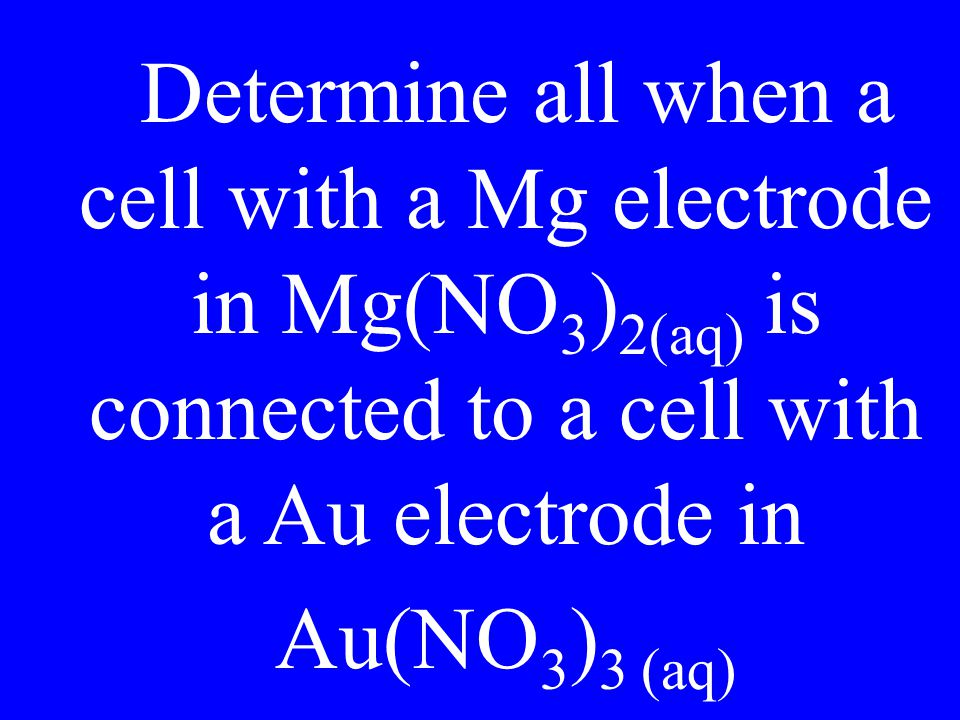 Determine all when a cell with a Mg electrode in Mg(NO 3 ) 2(aq) is connected to a cell with a Au electrode in Au(NO 3 ) 3 (aq)