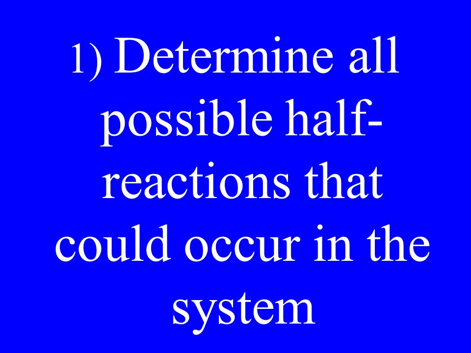 1) Determine all possible half- reactions that could occur in the system