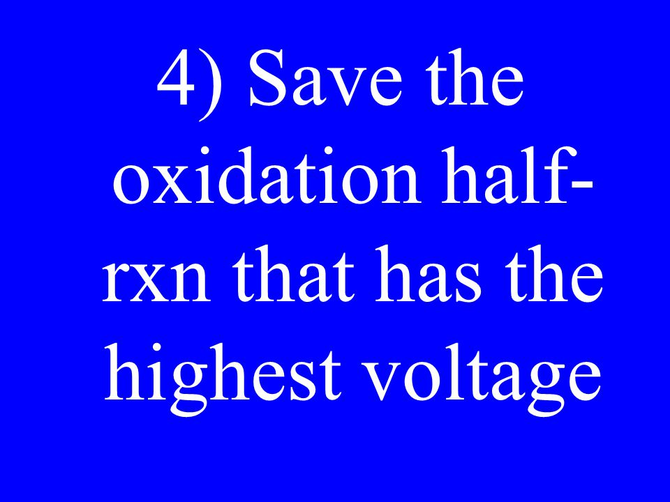 4) Save the oxidation half- rxn that has the highest voltage