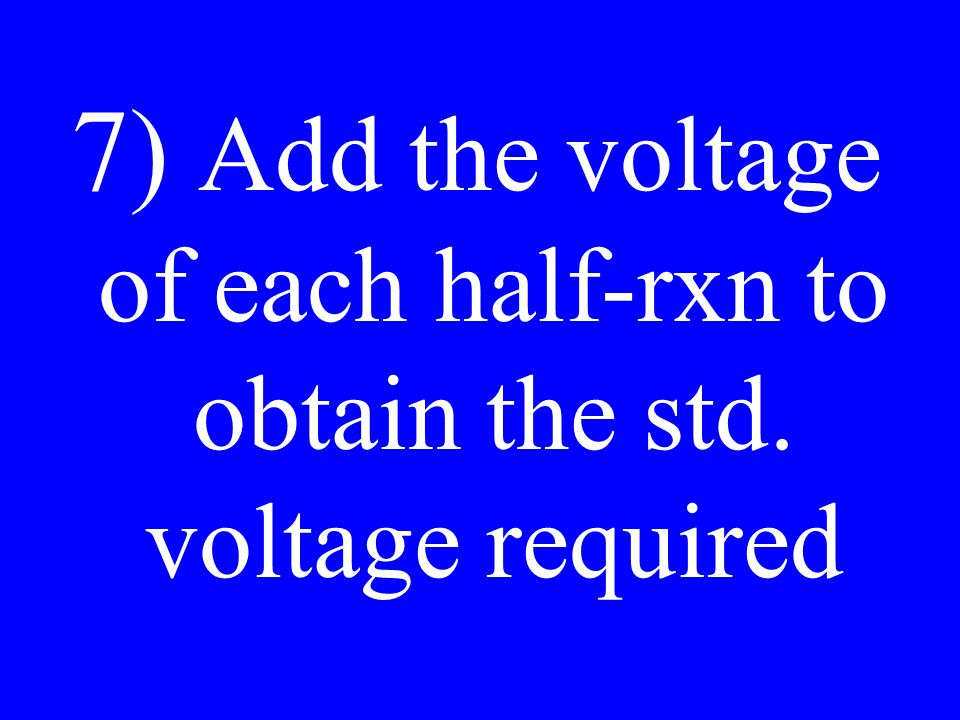7) Add the voltage of each half-rxn to obtain the std. voltage required