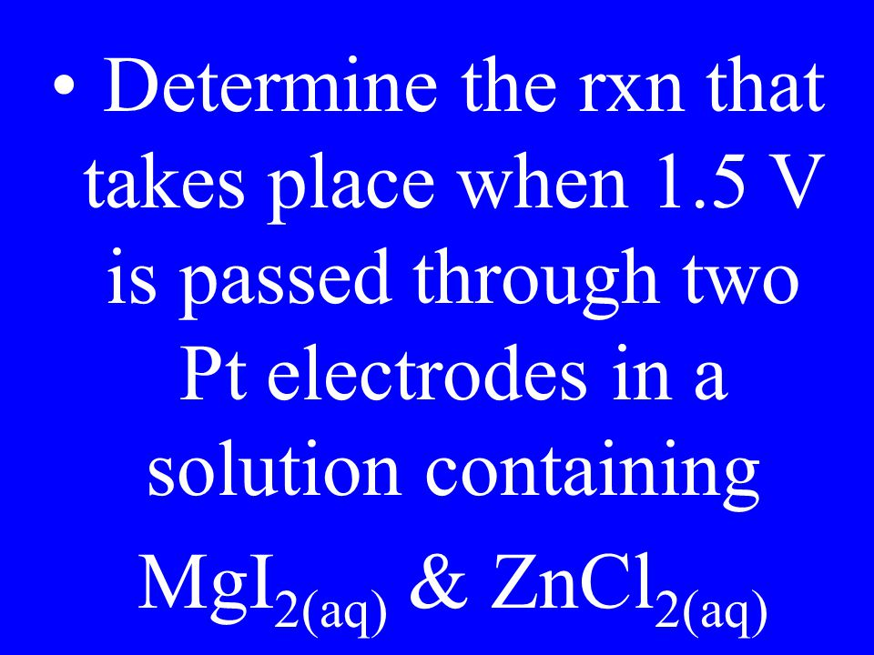 Determine the rxn that takes place when 1.5 V is passed through two Pt electrodes in a solution containing MgI 2(aq) & ZnCl 2(aq)