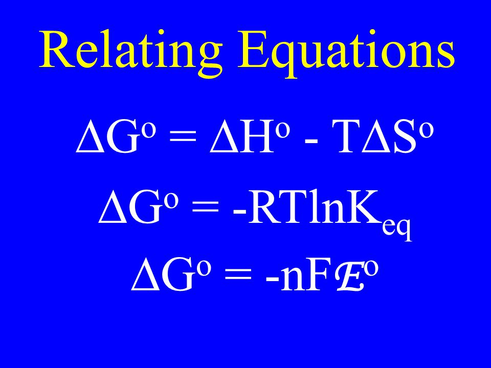 Relating Equations  G o =  H o - T  S o  G o = -RTlnK eq  G o = -nF E o