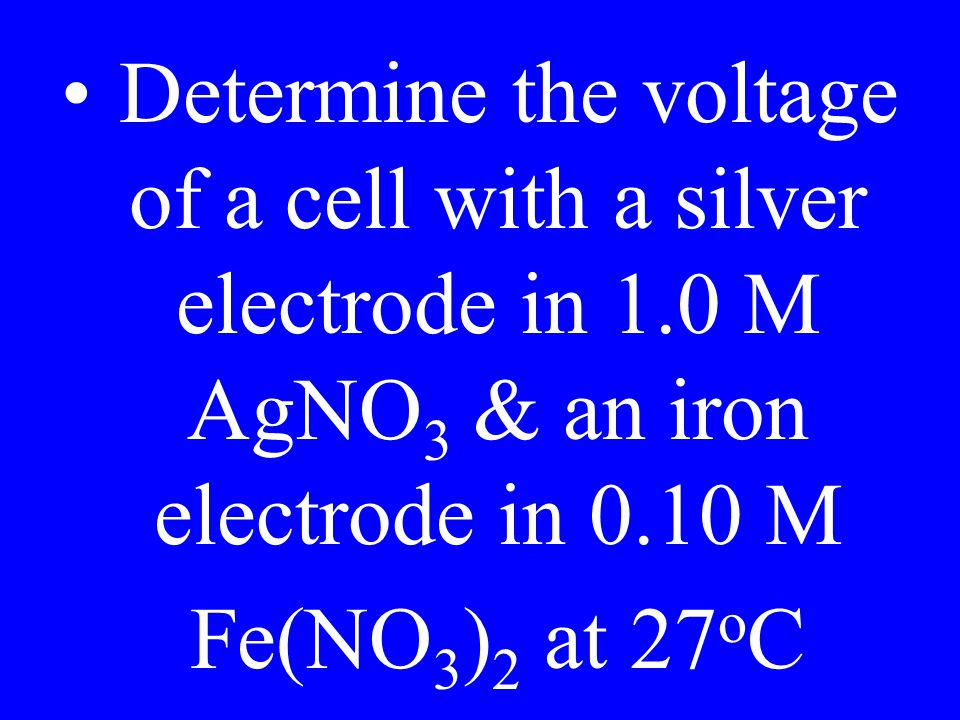 Determine the voltage of a cell with a silver electrode in 1.0 M AgNO 3 & an iron electrode in 0.10 M Fe(NO 3 ) 2 at 27 o C