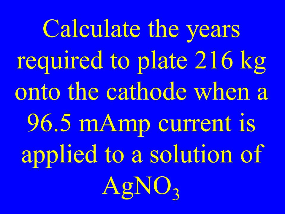Calculate the years required to plate 216 kg onto the cathode when a 96.5 mAmp current is applied to a solution of AgNO 3
