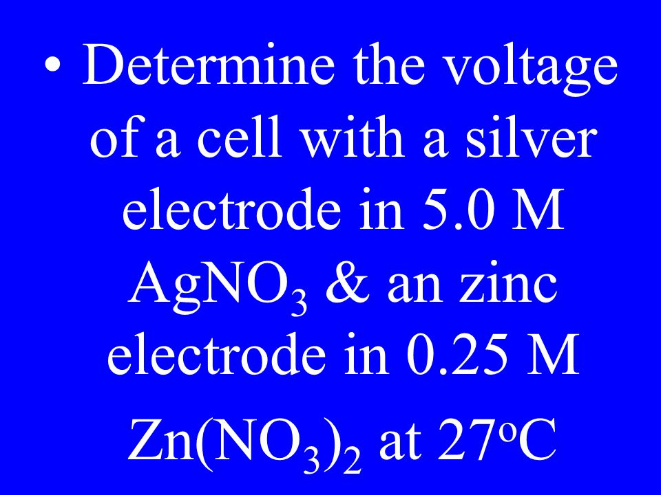 Determine the voltage of a cell with a silver electrode in 5.0 M AgNO 3 & an zinc electrode in 0.25 M Zn(NO 3 ) 2 at 27 o C