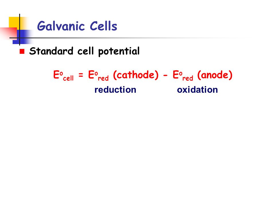 Galvanic Cells Standard cell potential E o cell = E o red (cathode) - E o red (anode) reductionoxidation